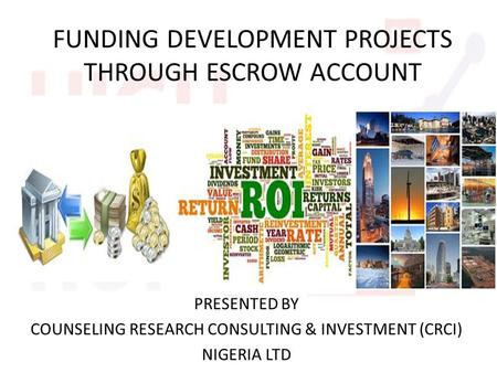 FUNDING DEVELOPMENT PROJECTS THROUGH ESCROW ACCOUNT PRESENTED BY COUNSELING RESEARCH CONSULTING & INVESTMENT (CRCI) NIGERIA LTD.