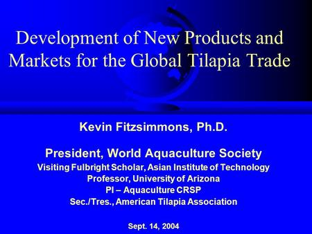 Development of New Products and Markets for the Global Tilapia Trade Kevin Fitzsimmons, Ph.D. President, World Aquaculture Society Visiting Fulbright Scholar,