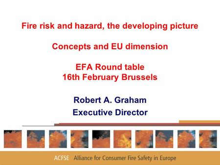 Fire risk and hazard, the developing picture Concepts and EU dimension EFA Round table 16th February Brussels Robert A. Graham Executive Director.