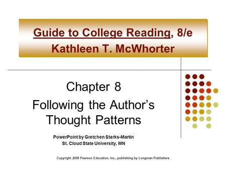 Copyright 2008 Pearson Education, Inc., publishing by Longman Publishers Guide to College Reading, 8/e Kathleen T. McWhorter Chapter 8 Following the Author's.