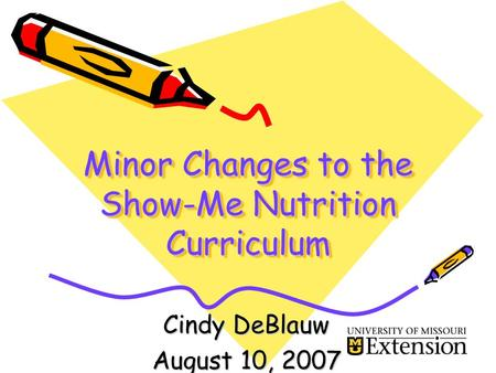 Minor Changes to the Show-Me Nutrition Curriculum Cindy DeBlauw August 10, 2007.