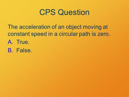 CPS Question The acceleration of an object moving at constant speed in a circular path is zero. A.True. B.False.