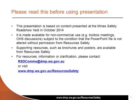 www.dmp.wa.gov.au/ResourcesSafety Please read this before using presentation This presentation is based on content presented at the Mines Safety Roadshow.