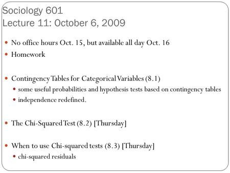 Sociology 601 Lecture 11: October 6, 2009 No office hours Oct. 15, but available all day Oct. 16 Homework Contingency Tables for Categorical Variables.