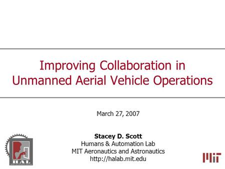 Improving Collaboration in Unmanned Aerial Vehicle Operations March 27, 2007 Stacey D. Scott Humans & Automation Lab MIT Aeronautics and Astronautics