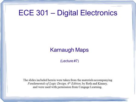 ECE 301 – Digital Electronics Karnaugh Maps (Lecture #7) The slides included herein were taken from the materials accompanying Fundamentals of Logic Design,