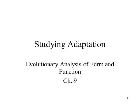 1 Studying Adaptation Evolutionary Analysis of Form and Function Ch. 9.