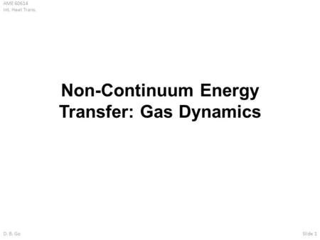 AME 60614 Int. Heat Trans. D. B. GoSlide 1 Non-Continuum Energy Transfer: Gas Dynamics.