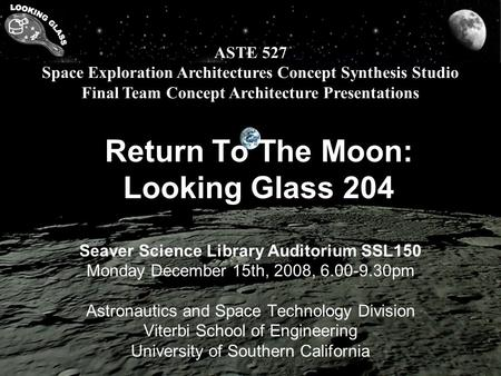 ASTE 527 Space Exploration Architectures Concept Synthesis Studio Final Team Concept Architecture Presentations Return To The Moon: Looking Glass 204 Seaver.