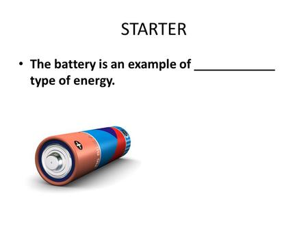 STARTER The battery is an example of ____________ type of energy.