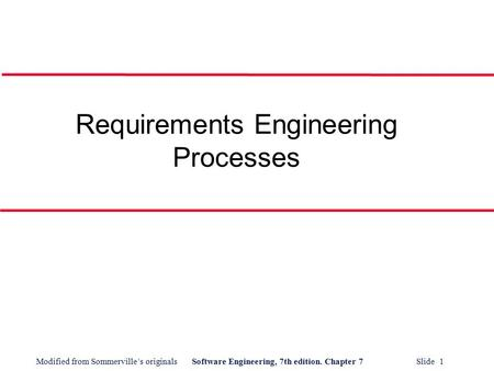 Modified from Sommerville's originalsSoftware Engineering, 7th edition. Chapter 7 Slide 1 Requirements Engineering Processes.