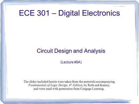 ECE 301 – Digital Electronics Circuit Design and Analysis (Lecture #9A) The slides included herein were taken from the materials accompanying Fundamentals.