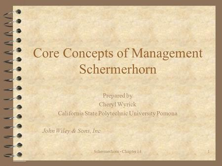 Schermerhorn - Chapter 141 Core Concepts of Management Schermerhorn Prepared by Cheryl Wyrick California State Polytechnic University Pomona John Wiley.