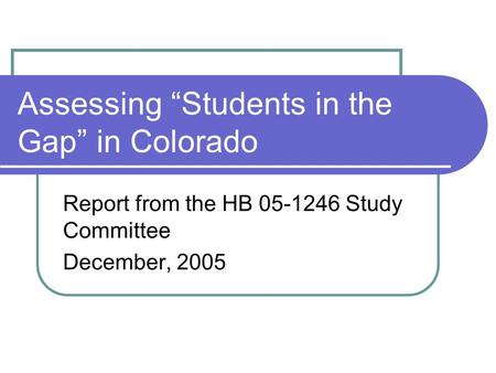 "Assessing ""Students in the Gap"" in Colorado Report from the HB 05-1246 Study Committee December, 2005."