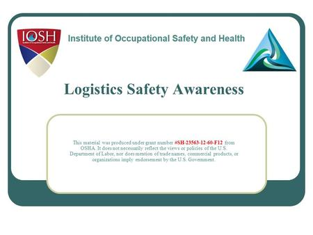 Logistics Safety Awareness This material was produced under grant number #SH-23563-12-60-F12 from OSHA. It does not necessarily reflect the views or policies.