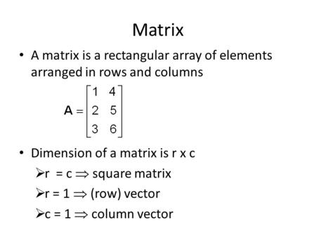 Matrix A matrix is a rectangular array of elements arranged in rows and columns Dimension of a matrix is r x c  r = c  square matrix  r = 1  (row)