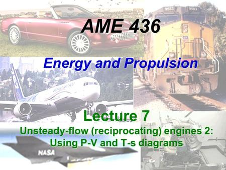 AME 436 Energy and Propulsion Lecture 7 Unsteady-flow (reciprocating) engines 2: Using P-V and T-s diagrams.
