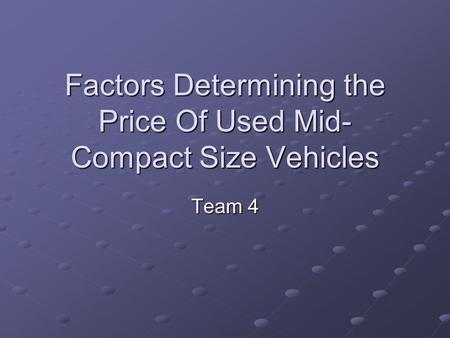 Factors Determining the Price Of Used Mid- Compact Size Vehicles Team 4.