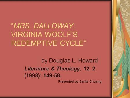 """MRS. DALLOWAY: VIRGINIA WOOLF'S REDEMPTIVE CYCLE"" by Douglas L. Howard Literature & Theology, 12. 2 (1998): 149-58. Presented by Sarita Chuang."