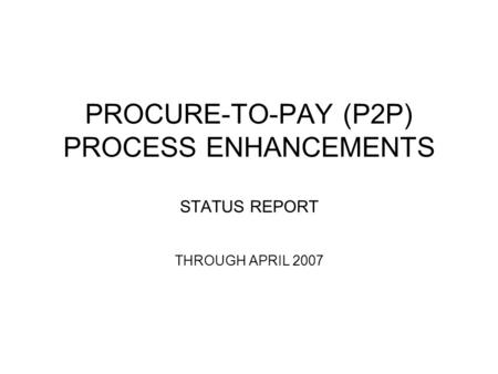 PROCURE-TO-PAY (P2P) PROCESS ENHANCEMENTS STATUS REPORT THROUGH APRIL 2007.