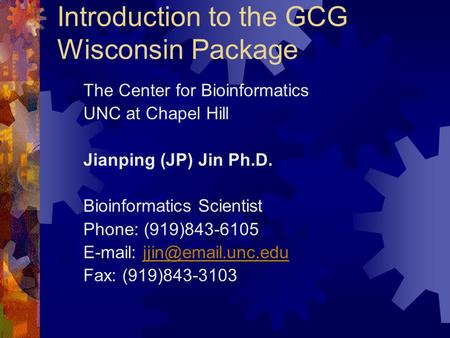 Introduction to the GCG Wisconsin Package The Center for Bioinformatics UNC at Chapel Hill Jianping (JP) Jin Ph.D. Bioinformatics Scientist Phone: (919)843-6105.
