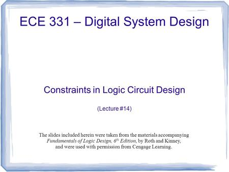 ECE 331 – Digital System Design Constraints in Logic Circuit Design (Lecture #14) The slides included herein were taken from the materials accompanying.