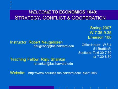 WELCOME TO ECONOMICS 1040 : S TRATEGY, C ONFLICT & C OOPERATION WELCOME TO ECONOMICS 1040 : S TRATEGY, C ONFLICT & C OOPERATION Spring 2007 W 7:35-9:35.