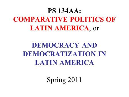 PS 134AA: COMPARATIVE POLITICS OF LATIN AMERICA, or DEMOCRACY AND DEMOCRATIZATION IN LATIN AMERICA Spring 2011.