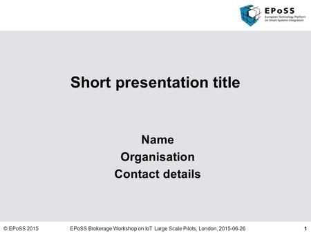 1 Short presentation title Name Organisation Contact details © EPoSS 2015EPoSS Brokerage Workshop on IoT Large Scale Pilots, London, 2015-06-26.