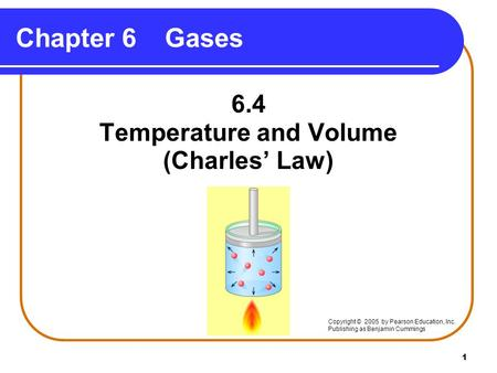 1 Chapter 6Gases 6.4 Temperature and Volume (Charles' Law) Copyright © 2005 by Pearson Education, Inc. Publishing as Benjamin Cummings.