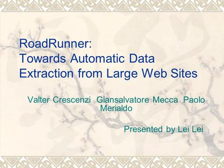 RoadRunner: Towards Automatic Data Extraction from Large Web Sites Valter Crescenzi Giansalvatore Mecca Paolo Merialdo Presented by Lei Lei.