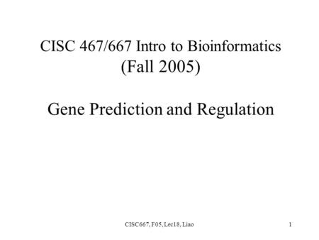 CISC667, F05, Lec18, Liao1 CISC 467/667 Intro to Bioinformatics (Fall 2005) Gene Prediction and Regulation.