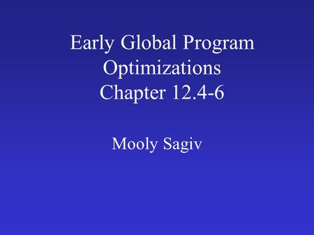 Early Global Program Optimizations Chapter 12.4-6 Mooly Sagiv.