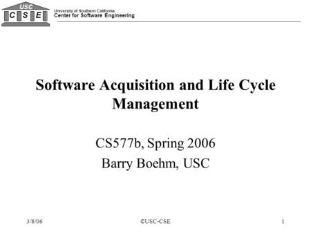 University of Southern California Center for Software Engineering C S E USC 3/8/06©USC-CSE1 Software Acquisition and Life Cycle Management CS577b, Spring.