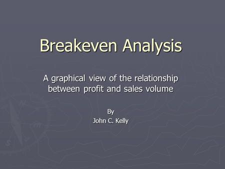 Breakeven Analysis A graphical view of the relationship between profit and sales volume By John C. Kelly.