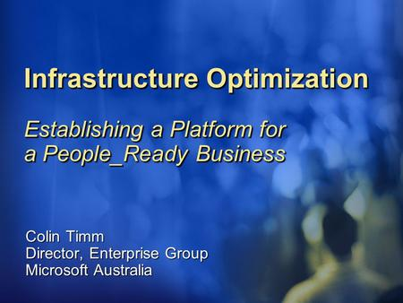 Infrastructure Optimization Establishing a Platform for a People_Ready Business Colin Timm Director, Enterprise Group Microsoft Australia.