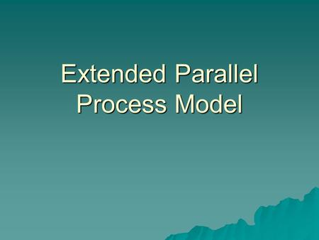 Extended Parallel Process Model. EPPM  Kim Witte  Focuses on how to channel fear in a positive, protective direction instead of a negative, maladaptive.