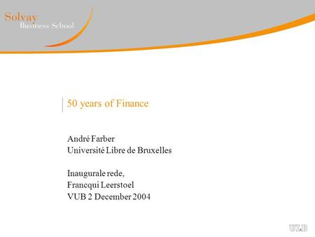 50 years of Finance André Farber Université Libre de Bruxelles Inaugurale rede, Francqui Leerstoel VUB 2 December 2004.