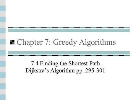 Chapter 7: Greedy Algorithms 7.4 Finding the Shortest Path Dijkstra's Algorithm pp. 295-301.