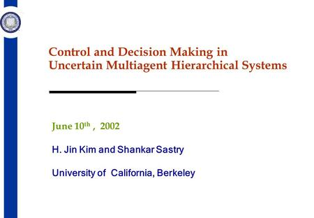 Control and Decision Making in Uncertain Multiagent Hierarchical Systems June 10 th, 2002 H. Jin Kim and Shankar Sastry University <strong>of</strong> California, Berkeley.