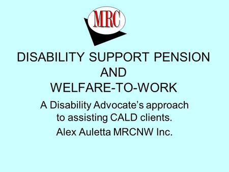 DISABILITY SUPPORT PENSION AND WELFARE-TO-WORK A Disability Advocate's approach to assisting CALD clients. Alex Auletta MRCNW Inc. North West Region Inc.