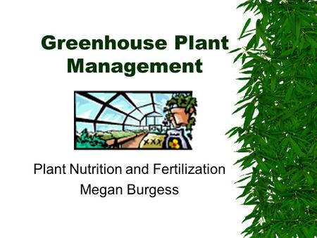 Greenhouse Plant Management Plant Nutrition and Fertilization Megan Burgess.
