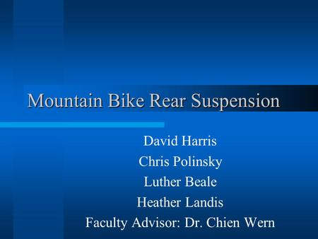 Mountain Bike Rear Suspension David Harris Chris Polinsky Luther Beale Heather Landis Faculty Advisor: Dr. Chien Wern.