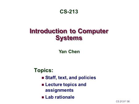 Introduction to Computer Systems Topics: Staff, text, and policies Lecture topics and assignments Lab rationale CS 213 F '06 CS-213 Yan Chen.