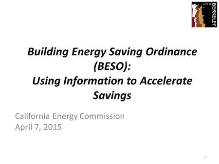 Building Energy Saving Ordinance (BESO): Using Information to Accelerate Savings California Energy Commission April 7, 2015 1.