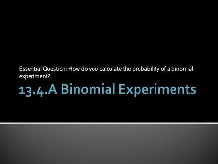 Essential Question: How do you calculate the probability of a binomial experiment?