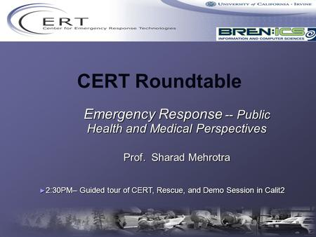 CERT Roundtable Emergency Response -- Public Health and Medical Perspectives Prof. Sharad Mehrotra ► 2:30PM– Guided tour of CERT, Rescue, and Demo Session.