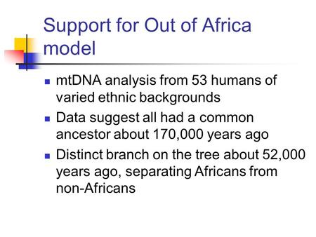 Support for Out of Africa model mtDNA analysis from 53 humans of varied ethnic backgrounds Data suggest all had a common ancestor about 170,000 years ago.