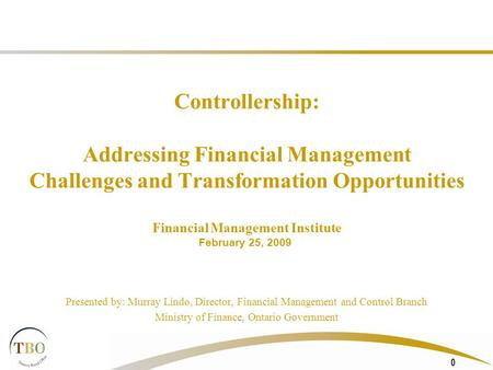 0 Controllership: Addressing Financial Management Challenges and Transformation Opportunities Financial Management Institute Presented by: Murray Lindo,