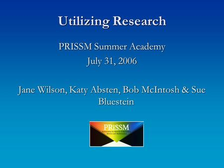 Utilizing Research PRISSM Summer Academy July 31, 2006 Jane Wilson, Katy Absten, Bob McIntosh & Sue Bluestein.